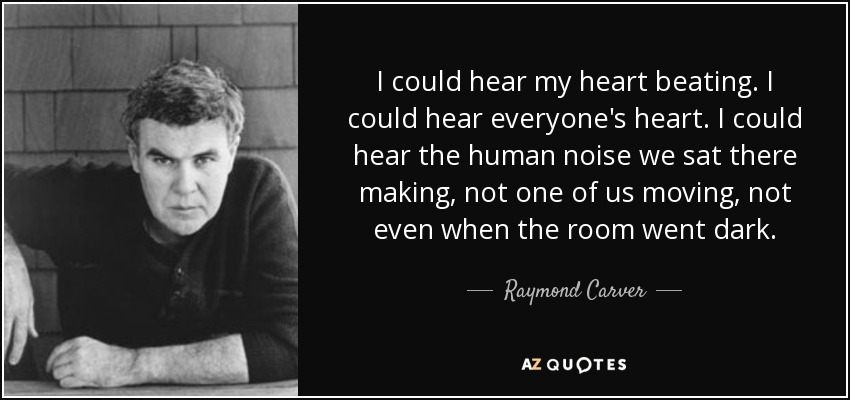 I could hear my heart beating. I could hear everyone's heart. I could hear the human noise we sat there making, not one of us moving, not even when the room went dark. - Raymond Carver