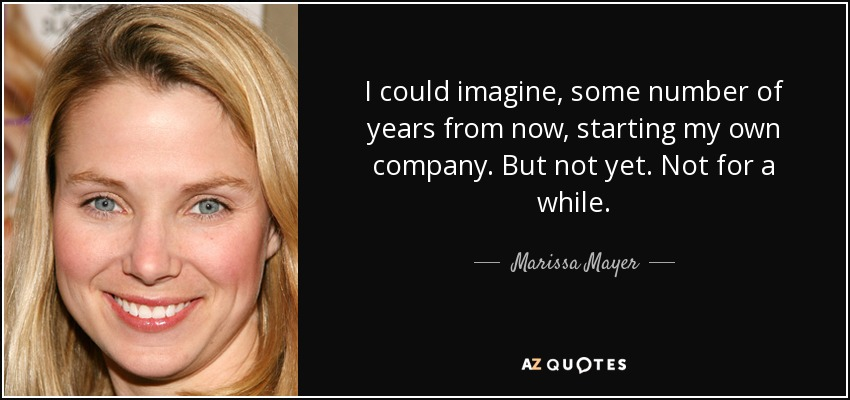 I could imagine, some number of years from now, starting my own company. But not yet. Not for a while. - Marissa Mayer