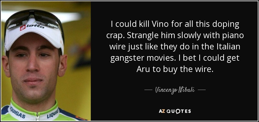 I could kill Vino for all this doping crap. Strangle him slowly with piano wire just like they do in the Italian gangster movies. I bet I could get Aru to buy the wire. - Vincenzo Nibali