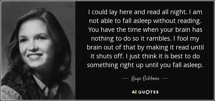 I could lay here and read all night. I am not able to fall asleep without reading. You have the time when your brain has nothing to do so it rambles. I fool my brain out of that by making it read until it shuts off. I just think it is best to do something right up until you fall asleep. - Kaye Gibbons