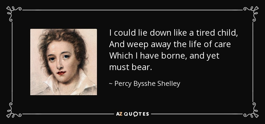 I could lie down like a tired child, And weep away the life of care Which I have borne, and yet must bear. - Percy Bysshe Shelley