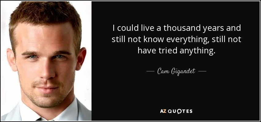 I could live a thousand years and still not know everything, still not have tried anything. - Cam Gigandet