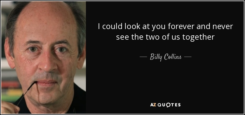 I could look at you forever and never see the two of us together - Billy Collins