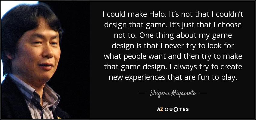 I could make Halo. It's not that I couldn't design that game. It's just that I choose not to. One thing about my game design is that I never try to look for what people want and then try to make that game design. I always try to create new experiences that are fun to play. - Shigeru Miyamoto