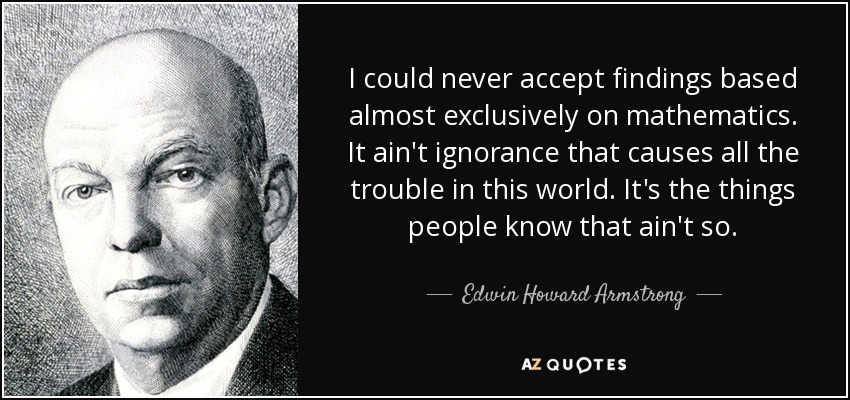 I could never accept findings based almost exclusively on mathematics. It ain't ignorance that causes all the trouble in this world. It's the things people know that ain't so. - Edwin Howard Armstrong