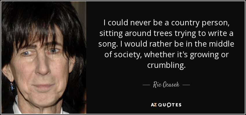 I could never be a country person, sitting around trees trying to write a song. I would rather be in the middle of society, whether it's growing or crumbling. - Ric Ocasek