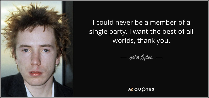 I could never be a member of a single party. I want the best of all worlds, thank you. - John Lydon