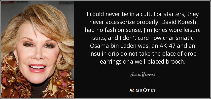 I could never be in a cult. For starters, they never accessorize properly. David Koresh had no fashion sense, Jim Jones wore leisure suits, and I don't care how charismatic Osama bin Laden was, an AK-47 and an insulin drip do not take the place of drop earrings or a well-placed brooch. - Joan Rivers