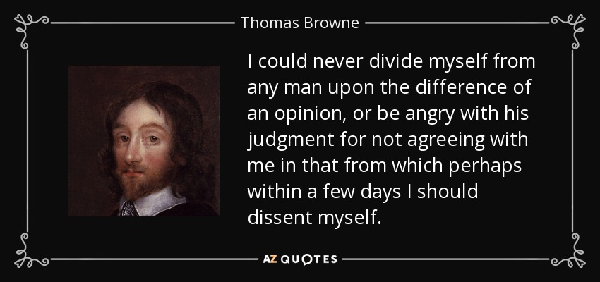I could never divide myself from any man upon the difference of an opinion, or be angry with his judgment for not agreeing with me in that from which perhaps within a few days I should dissent myself. - Thomas Browne