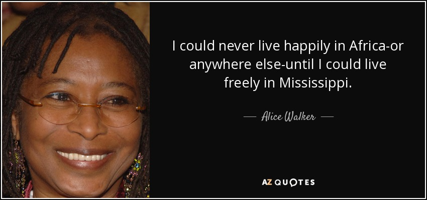 I could never live happily in Africa-or anywhere else-until I could live freely in Mississippi. - Alice Walker