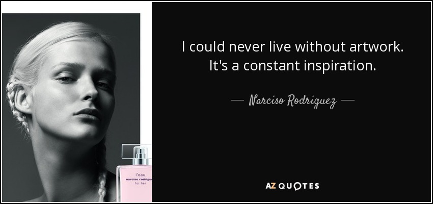 I could never live without artwork. It's a constant inspiration. - Narciso Rodriguez