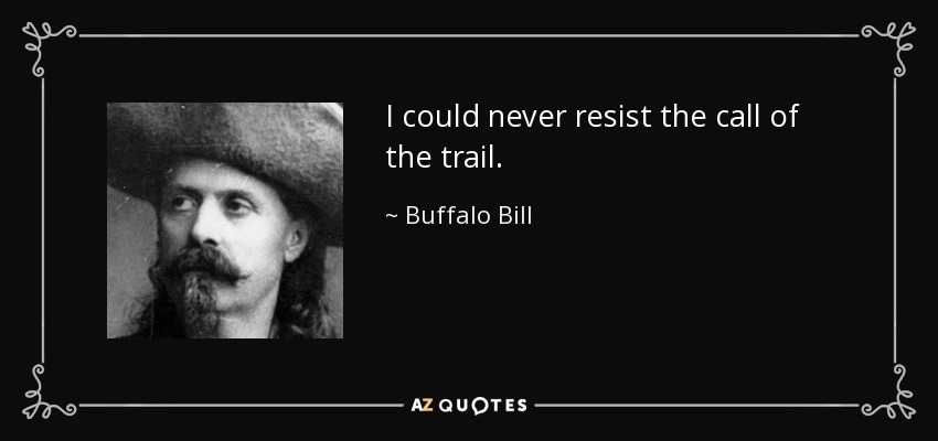 I could never resist the call of the trail. - Buffalo Bill