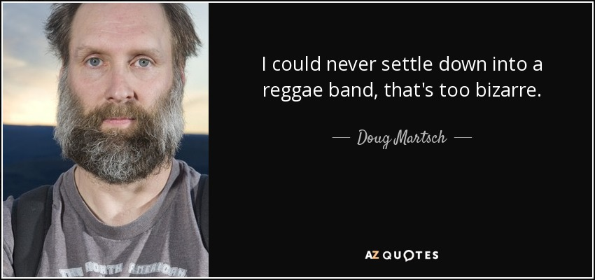 I could never settle down into a reggae band, that's too bizarre. - Doug Martsch