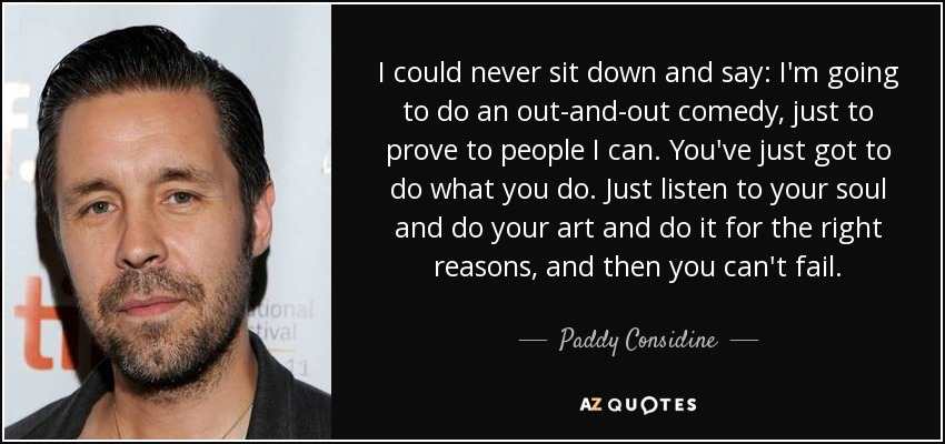 I could never sit down and say: I'm going to do an out-and-out comedy, just to prove to people I can. You've just got to do what you do. Just listen to your soul and do your art and do it for the right reasons, and then you can't fail. - Paddy Considine