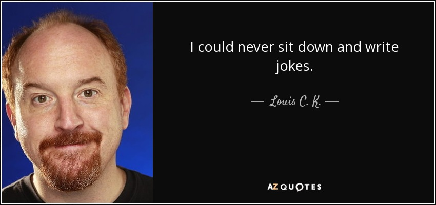 I could never sit down and write jokes. - Louis C. K.