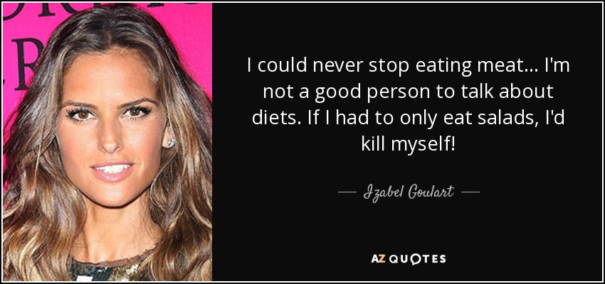 I could never stop eating meat... I'm not a good person to talk about diets. If I had to only eat salads, I'd kill myself! - Izabel Goulart