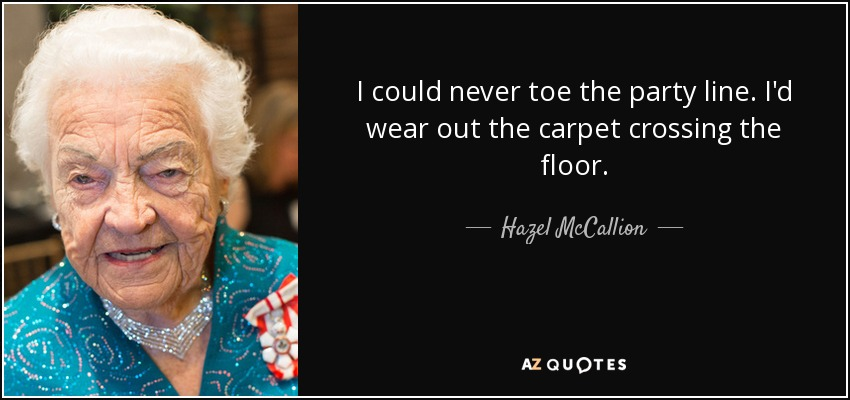 I could never toe the party line. I'd wear out the carpet crossing the floor. - Hazel McCallion