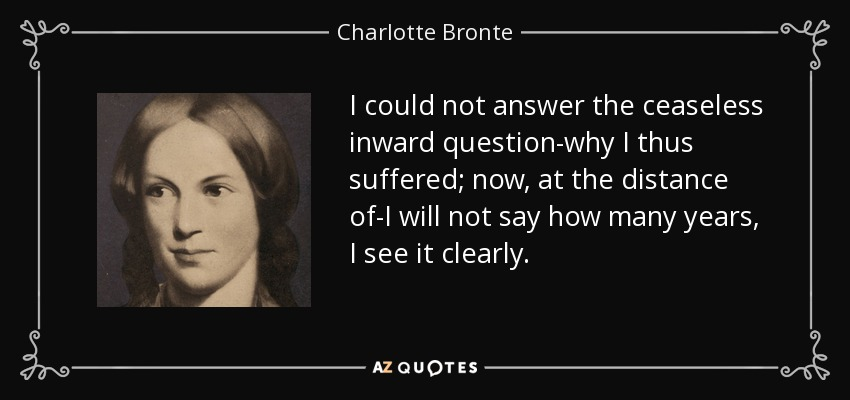 I could not answer the ceaseless inward question-why I thus suffered; now, at the distance of-I will not say how many years, I see it clearly. - Charlotte Bronte