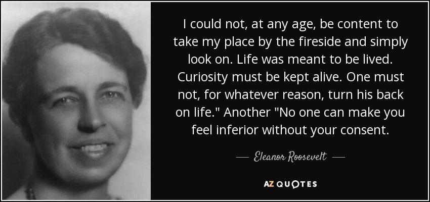 I could not, at any age, be content to take my place by the fireside and simply look on. Life was meant to be lived. Curiosity must be kept alive. One must not, for whatever reason, turn his back on life.