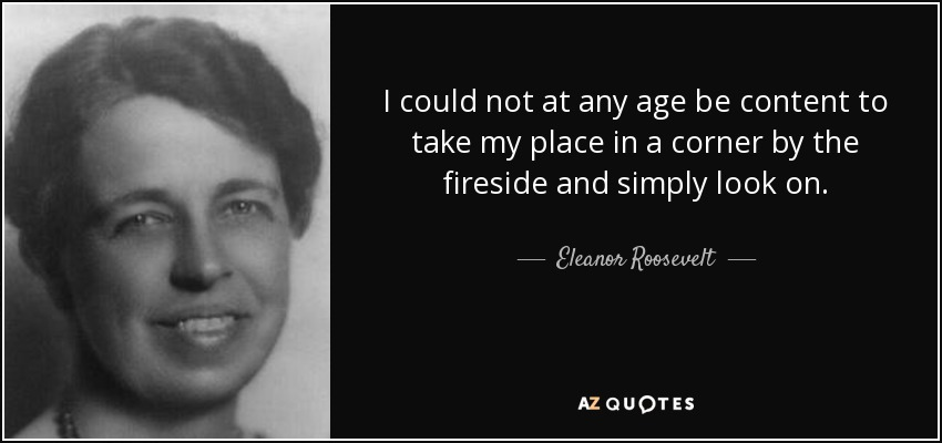 I could not at any age be content to take my place in a corner by the fireside and simply look on. - Eleanor Roosevelt