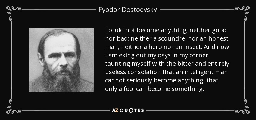 I could not become anything; neither good nor bad; neither a scoundrel nor an honest man; neither a hero nor an insect. And now I am eking out my days in my corner, taunting myself with the bitter and entirely useless consolation that an intelligent man cannot seriously become anything, that only a fool can become something. - Fyodor Dostoevsky