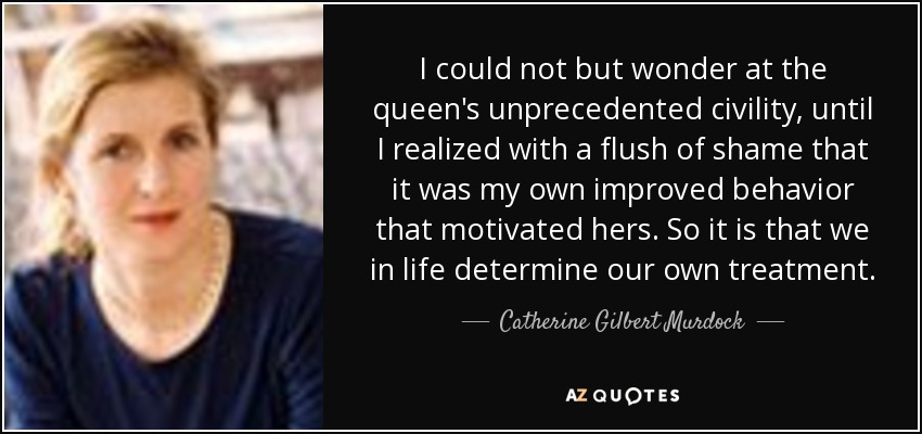 I could not but wonder at the queen's unprecedented civility, until I realized with a flush of shame that it was my own improved behavior that motivated hers. So it is that we in life determine our own treatment. - Catherine Gilbert Murdock
