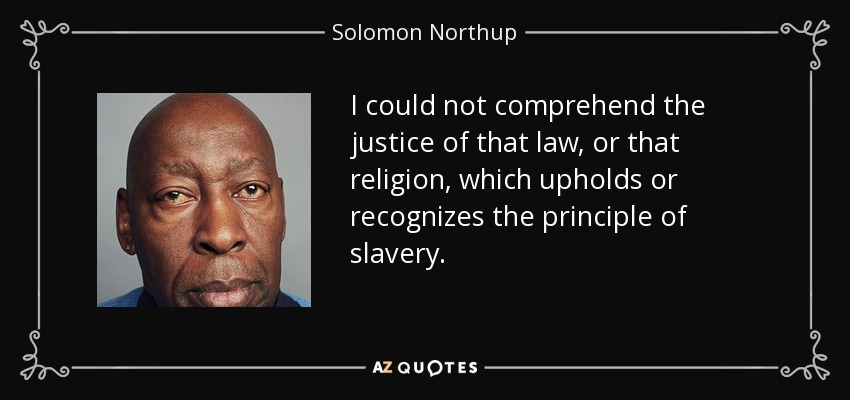 I could not comprehend the justice of that law, or that religion, which upholds or recognizes the principle of slavery. - Solomon Northup
