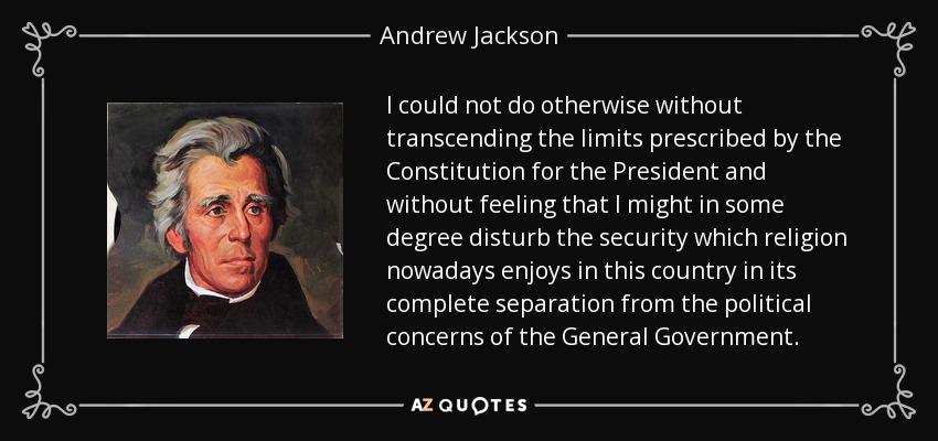 I could not do otherwise without transcending the limits prescribed by the Constitution for the President and without feeling that I might in some degree disturb the security which religion nowadays enjoys in this country in its complete separation from the political concerns of the General Government. - Andrew Jackson