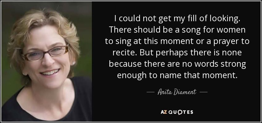 I could not get my fill of looking. There should be a song for women to sing at this moment or a prayer to recite. But perhaps there is none because there are no words strong enough to name that moment. - Anita Diament