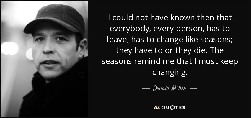 I could not have known then that everybody, every person, has to leave, has to change like seasons; they have to or they die. The seasons remind me that I must keep changing. - Donald Miller