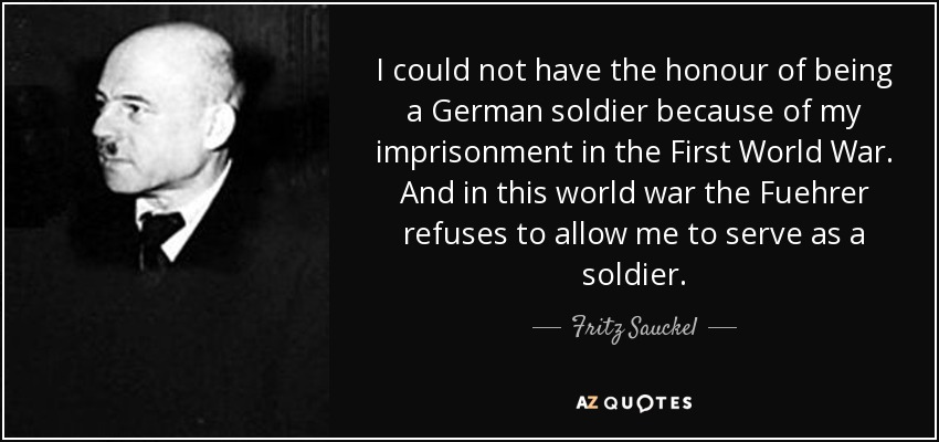 I could not have the honour of being a German soldier because of my imprisonment in the First World War. And in this world war the Fuehrer refuses to allow me to serve as a soldier. - Fritz Sauckel