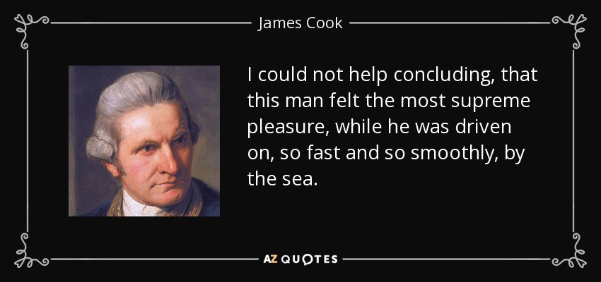I could not help concluding, that this man felt the most supreme pleasure, while he was driven on, so fast and so smoothly, by the sea. - James Cook