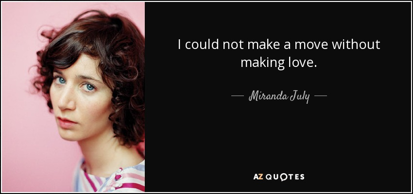 I could not make a move without making love. - Miranda July