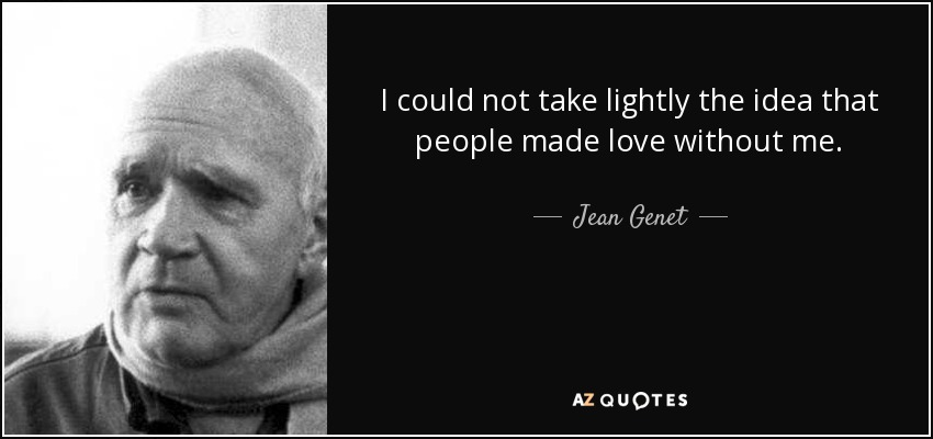 I could not take lightly the idea that people made love without me. - Jean Genet