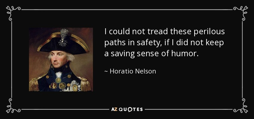 I could not tread these perilous paths in safety, if I did not keep a saving sense of humor. - Horatio Nelson