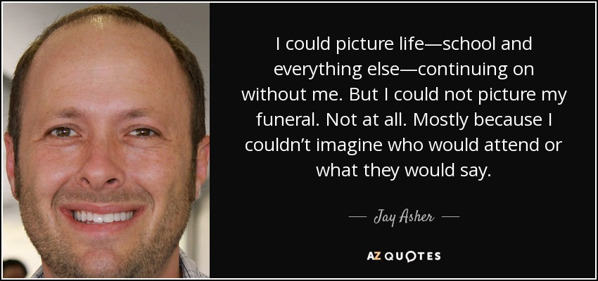 I could picture life—school and everything else—continuing on without me. But I could not picture my funeral. Not at all. Mostly because I couldn't imagine who would attend or what they would say. - Jay Asher