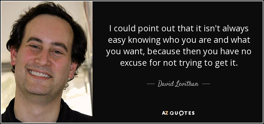 I could point out that it isn't always easy knowing who you are and what you want, because then you have no excuse for not trying to get it. - David Levithan