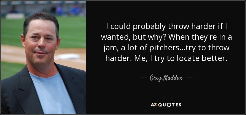 I could probably throw harder if I wanted, but why? When they're in a jam, a lot of pitchers...try to throw harder. Me, I try to locate better. - Greg Maddux
