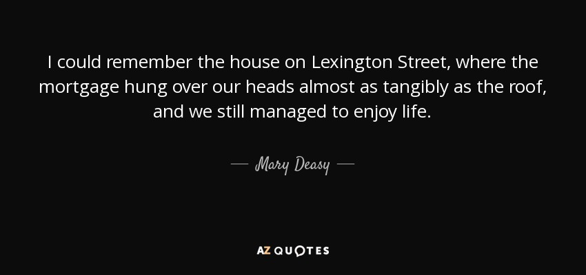 I could remember the house on Lexington Street, where the mortgage hung over our heads almost as tangibly as the roof, and we still managed to enjoy life. - Mary Deasy