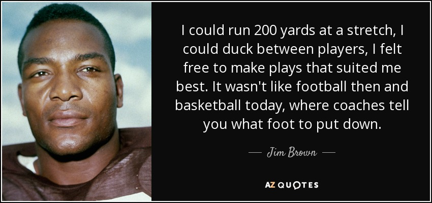 I could run 200 yards at a stretch, I could duck between players, I felt free to make plays that suited me best. It wasn't like football then and basketball today, where coaches tell you what foot to put down. - Jim Brown