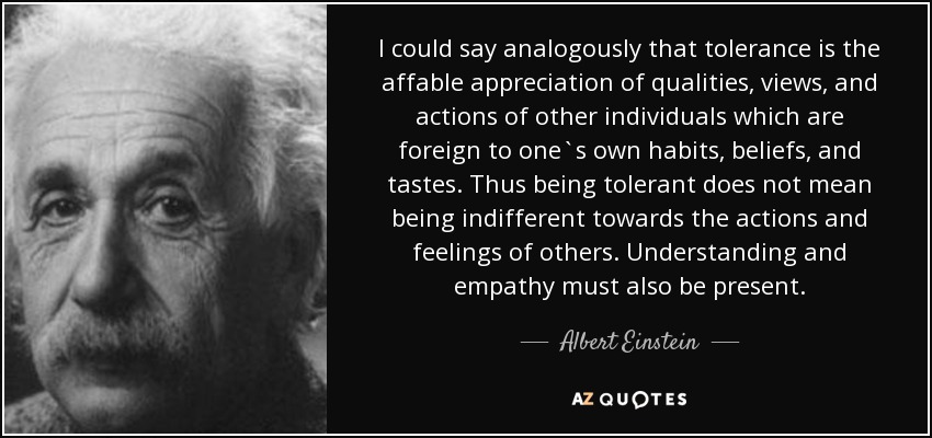 I could say analogously that tolerance is the affable appreciation of qualities, views, and actions of other individuals which are foreign to one`s own habits, beliefs, and tastes. Thus being tolerant does not mean being indifferent towards the actions and feelings of others. Understanding and empathy must also be present. - Albert Einstein