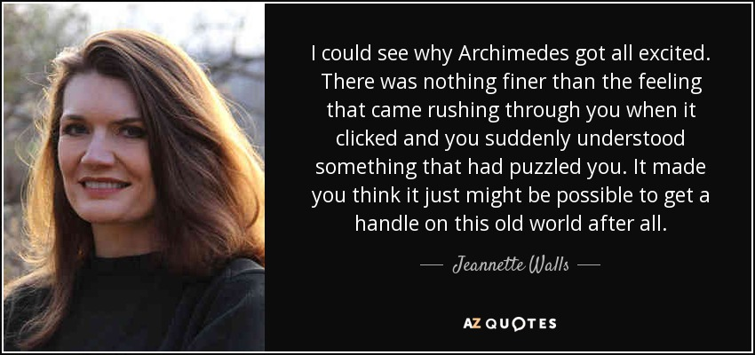 I could see why Archimedes got all excited. There was nothing finer than the feeling that came rushing through you when it clicked and you suddenly understood something that had puzzled you. It made you think it just might be possible to get a handle on this old world after all. - Jeannette Walls