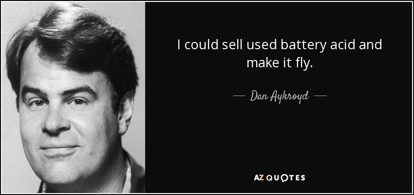 I could sell used battery acid and make it fly. - Dan Aykroyd