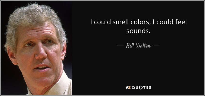 I could smell colors, I could feel sounds. - Bill Walton
