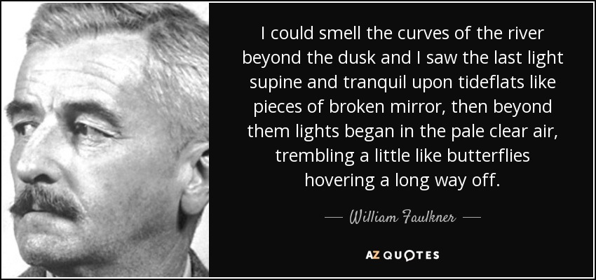 I could smell the curves of the river beyond the dusk and I saw the last light supine and tranquil upon tideflats like pieces of broken mirror, then beyond them lights began in the pale clear air, trembling a little like butterflies hovering a long way off. - William Faulkner
