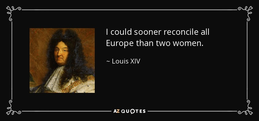 I could sooner reconcile all Europe than two women. - Louis XIV