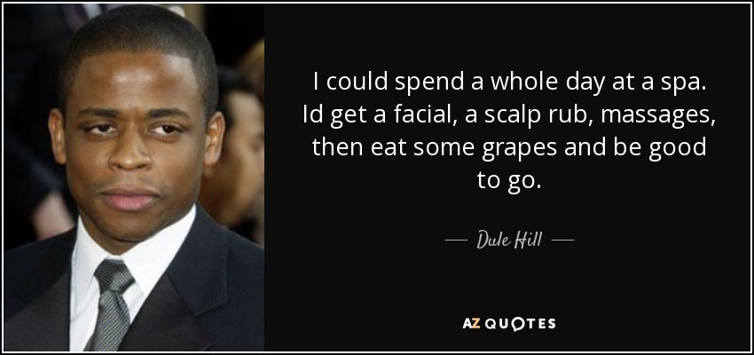 I could spend a whole day at a spa. Id get a facial, a scalp rub, massages, then eat some grapes and be good to go. - Dule Hill