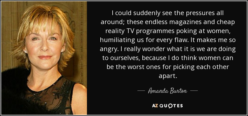 I could suddenly see the pressures all around; these endless magazines and cheap reality TV programmes poking at women, humiliating us for every flaw. It makes me so angry. I really wonder what it is we are doing to ourselves, because I do think women can be the worst ones for picking each other apart. - Amanda Burton