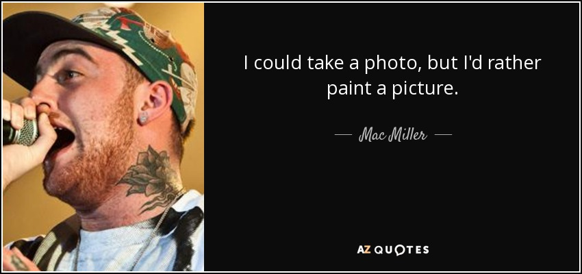 I could take a photo, but I'd rather paint a picture. - Mac Miller