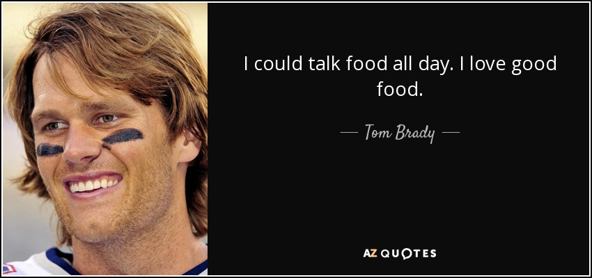 I could talk food all day. I love good food. - Tom Brady